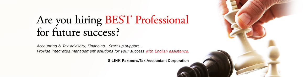Are you hiring BEST Professional for future success?Accounting & Tax advisory, Financing,  Start-up support...  Provide integrated management solutions for your success with English assistance.S-LINK Partners, Tax Accountant Corporation